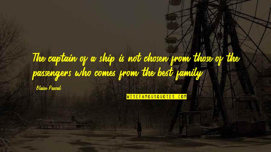 The Best Family Quotes By Blaise Pascal: The captain of a ship is not chosen