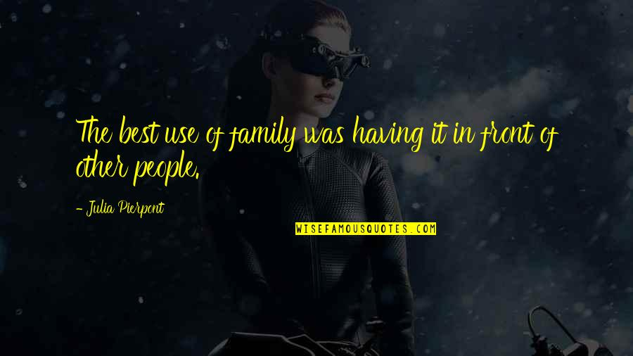 The Best Family Quotes By Julia Pierpont: The best use of family was having it