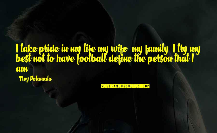 The Best Family Quotes By Troy Polamalu: I take pride in my life-my wife, my