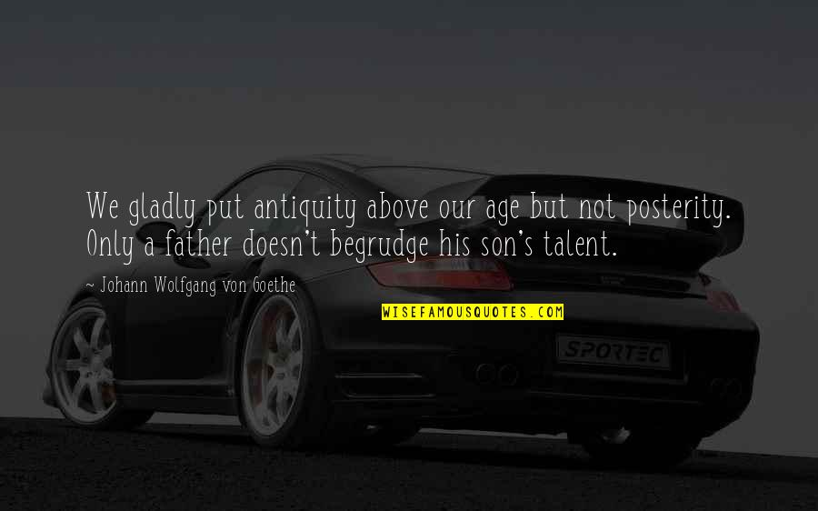 The Best Father Son Quotes By Johann Wolfgang Von Goethe: We gladly put antiquity above our age but