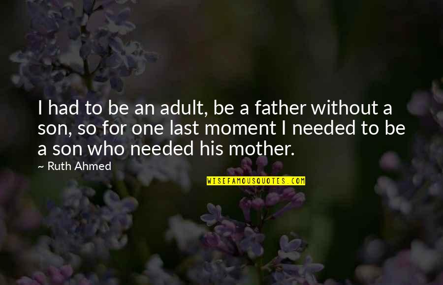 The Best Father Son Quotes By Ruth Ahmed: I had to be an adult, be a