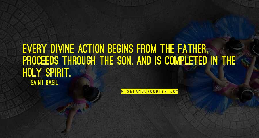 The Best Father Son Quotes By Saint Basil: Every divine action begins from the Father, proceeds