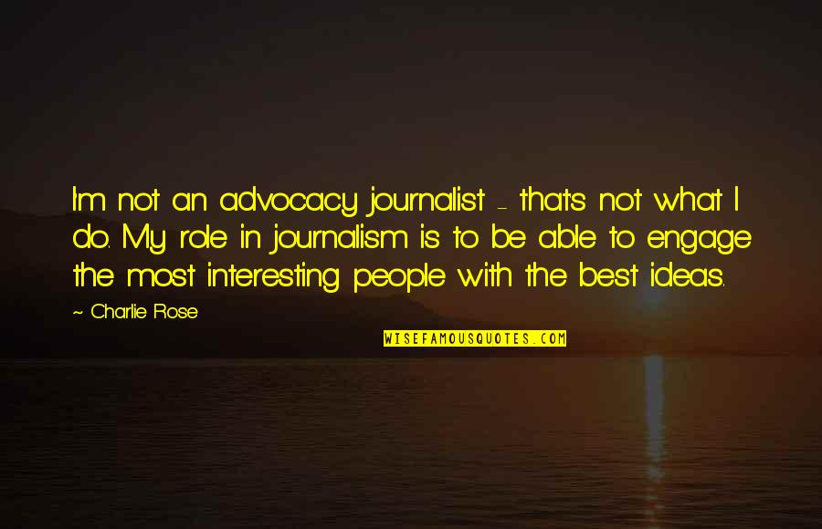 The Best Ideas Quotes By Charlie Rose: I'm not an advocacy journalist - that's not