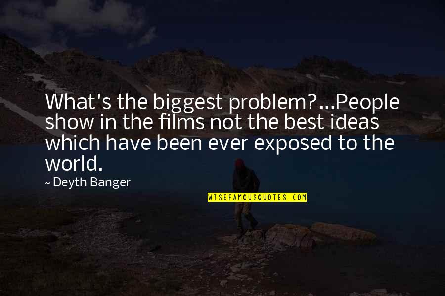 The Best Ideas Quotes By Deyth Banger: What's the biggest problem?...People show in the films
