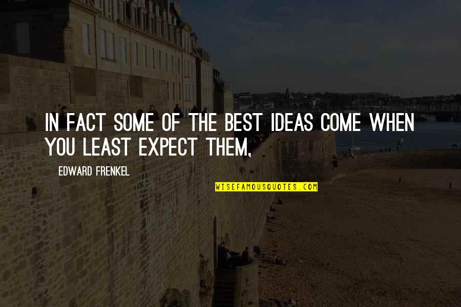 The Best Ideas Quotes By Edward Frenkel: In fact some of the best ideas come
