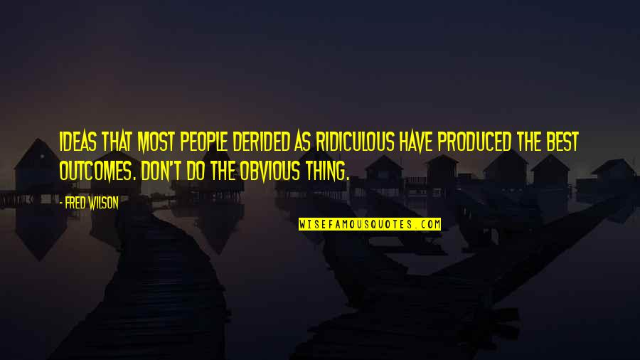 The Best Ideas Quotes By Fred Wilson: Ideas that most people derided as ridiculous have