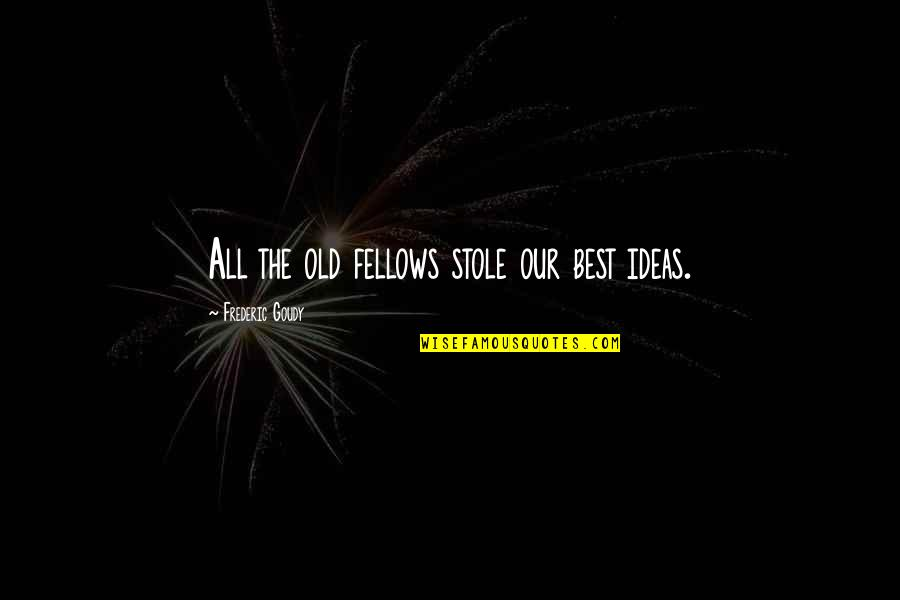 The Best Ideas Quotes By Frederic Goudy: All the old fellows stole our best ideas.