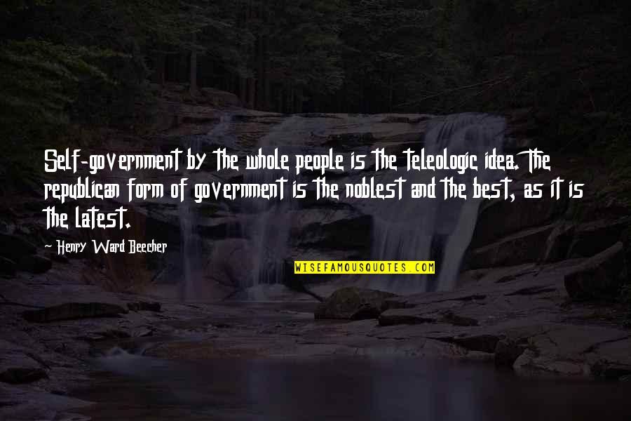 The Best Ideas Quotes By Henry Ward Beecher: Self-government by the whole people is the teleologic