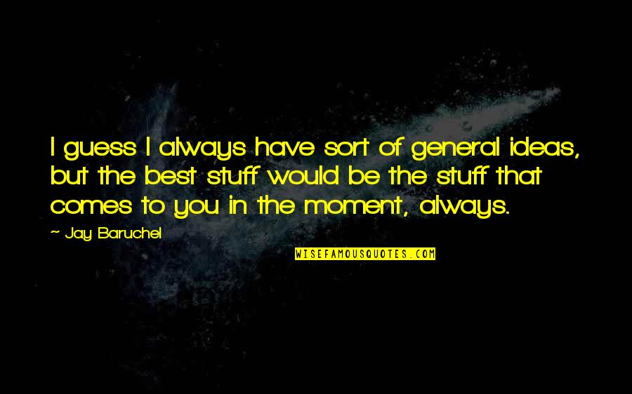 The Best Ideas Quotes By Jay Baruchel: I guess I always have sort of general