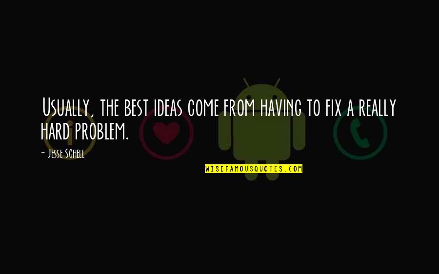 The Best Ideas Quotes By Jesse Schell: Usually, the best ideas come from having to