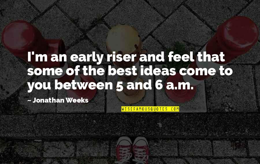 The Best Ideas Quotes By Jonathan Weeks: I'm an early riser and feel that some