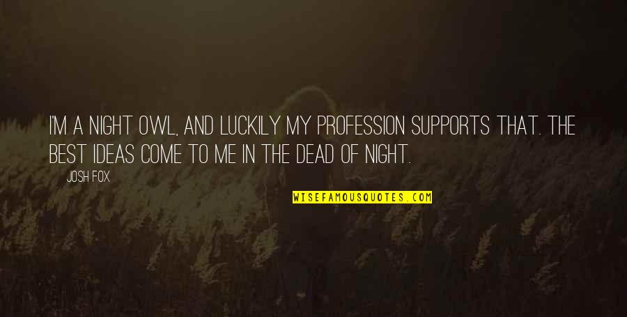 The Best Ideas Quotes By Josh Fox: I'm a night owl, and luckily my profession