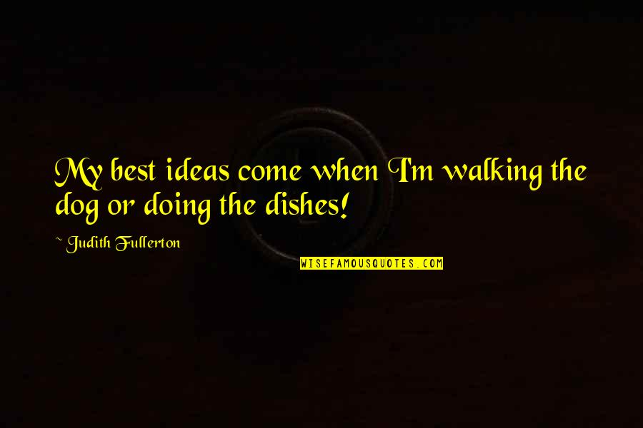 The Best Ideas Quotes By Judith Fullerton: My best ideas come when I'm walking the