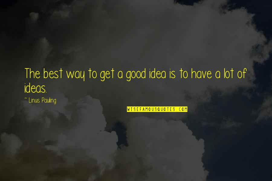 The Best Ideas Quotes By Linus Pauling: The best way to get a good idea