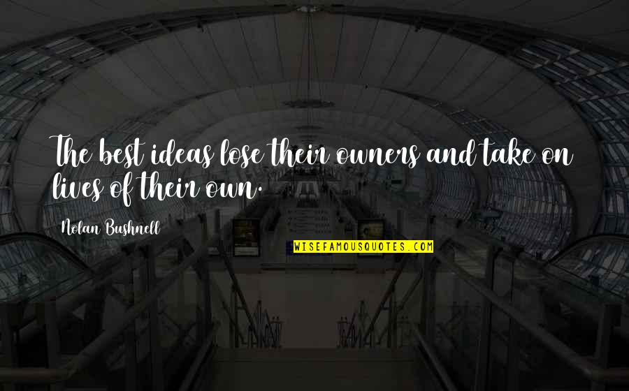 The Best Ideas Quotes By Nolan Bushnell: The best ideas lose their owners and take