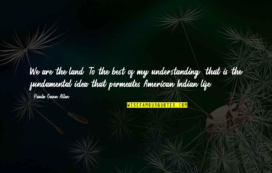 The Best Ideas Quotes By Paula Gunn Allen: We are the land. To the best of