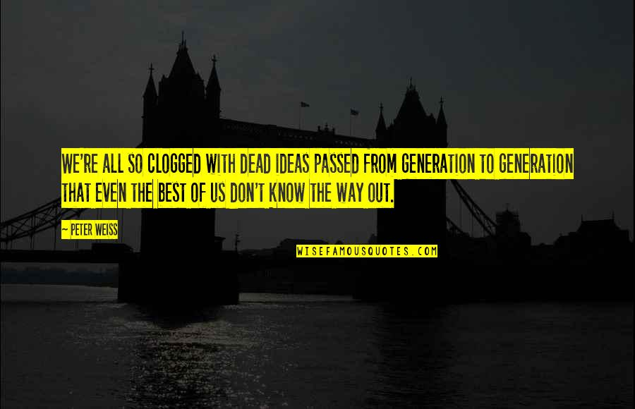 The Best Ideas Quotes By Peter Weiss: We're all so clogged with dead ideas passed