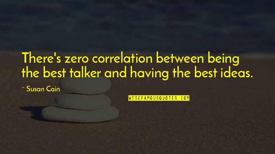 The Best Ideas Quotes By Susan Cain: There's zero correlation between being the best talker