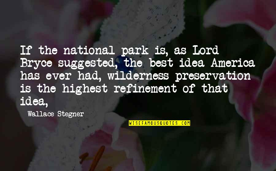 The Best Ideas Quotes By Wallace Stegner: If the national park is, as Lord Bryce