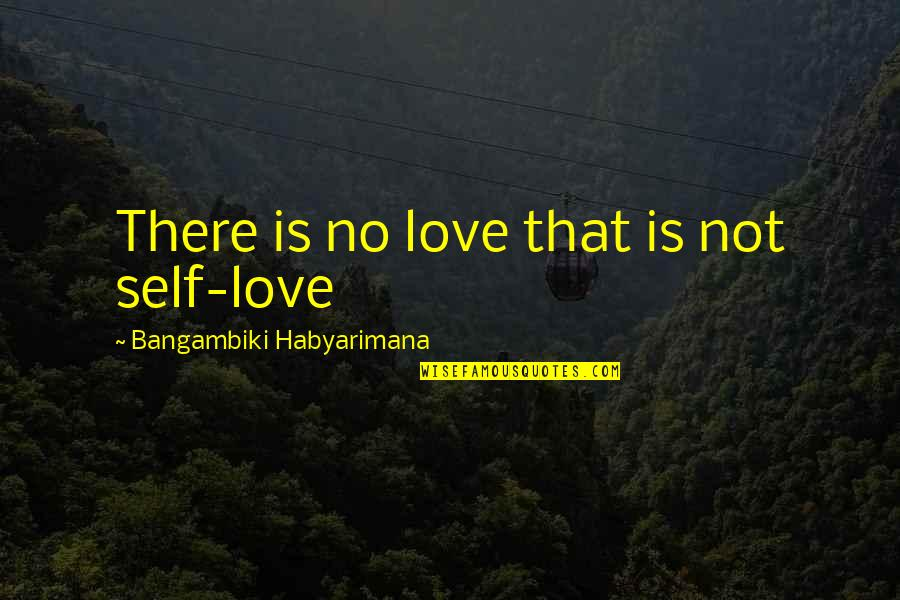 The Best Love Quotes By Bangambiki Habyarimana: There is no love that is not self-love