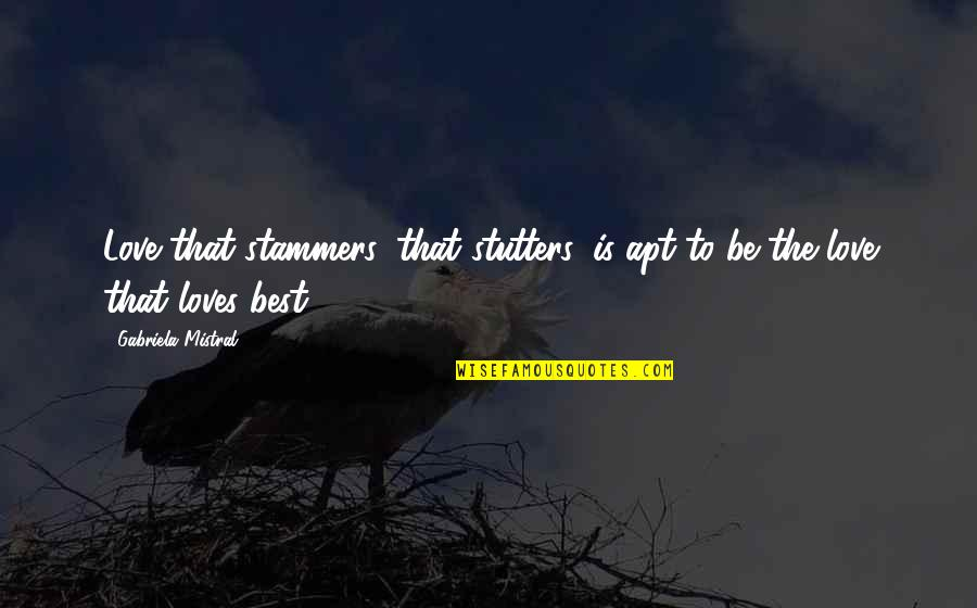 The Best Love Quotes By Gabriela Mistral: Love that stammers, that stutters, is apt to