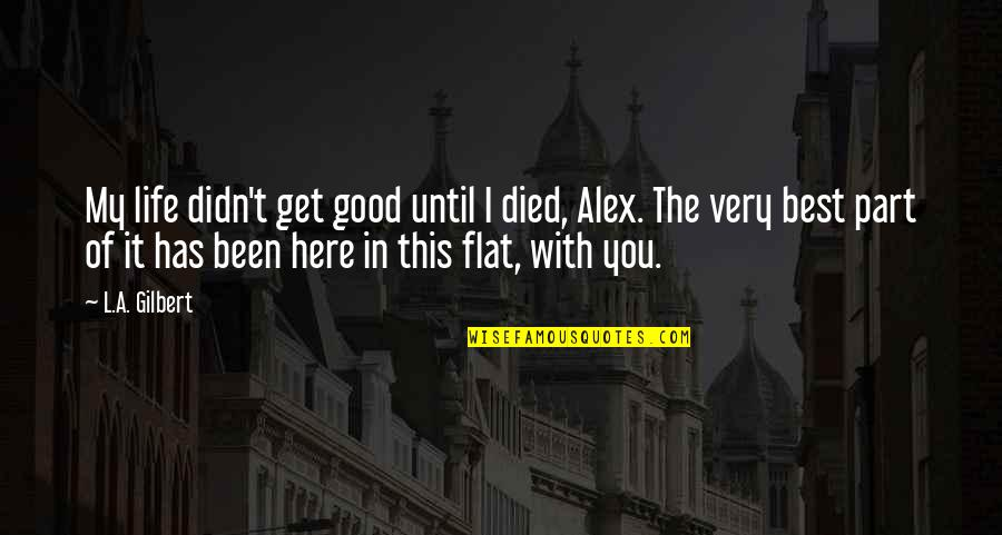 The Best Love Quotes By L.A. Gilbert: My life didn't get good until I died,