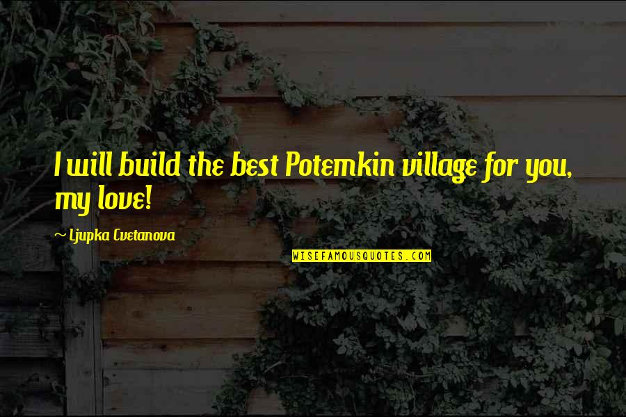 The Best Love Quotes By Ljupka Cvetanova: I will build the best Potemkin village for