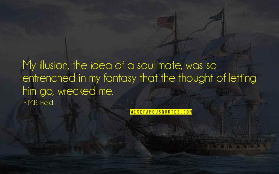 The Best Love Quotes By M.R. Field: My illusion, the idea of a soul mate,