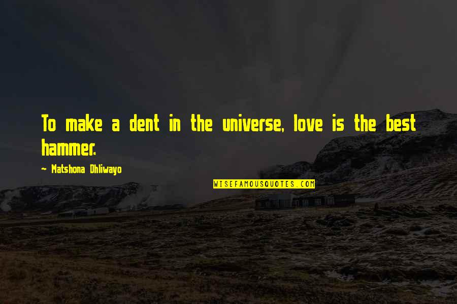 The Best Love Quotes By Matshona Dhliwayo: To make a dent in the universe, love