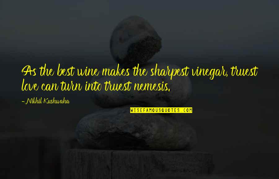 The Best Love Quotes By Nikhil Kushwaha: As the best wine makes the sharpest vinegar,