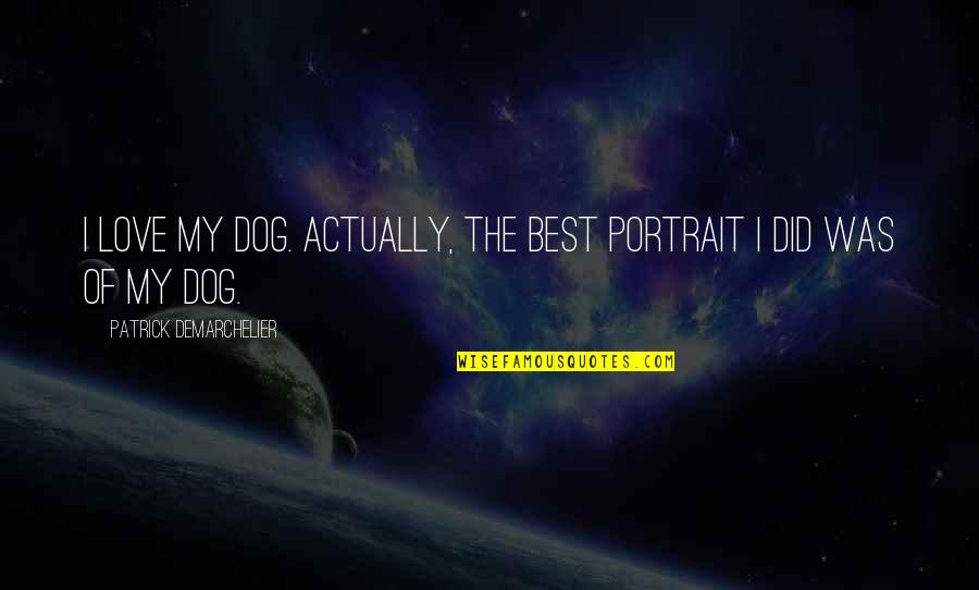 The Best Love Quotes By Patrick Demarchelier: I love my dog. Actually, the best portrait
