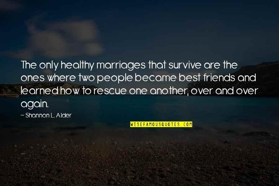 The Best Love Quotes By Shannon L. Alder: The only healthy marriages that survive are the