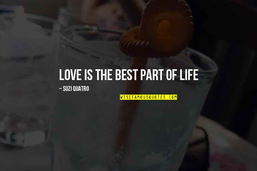 The Best Love Quotes By Suzi Quatro: Love is the best part of life