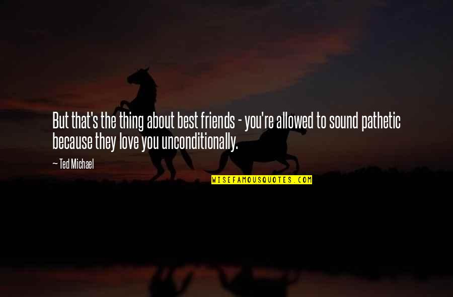 The Best Love Quotes By Ted Michael: But that's the thing about best friends -