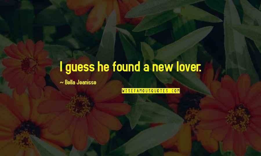 The Best Lover Quotes By Bella Jeanisse: I guess he found a new lover.