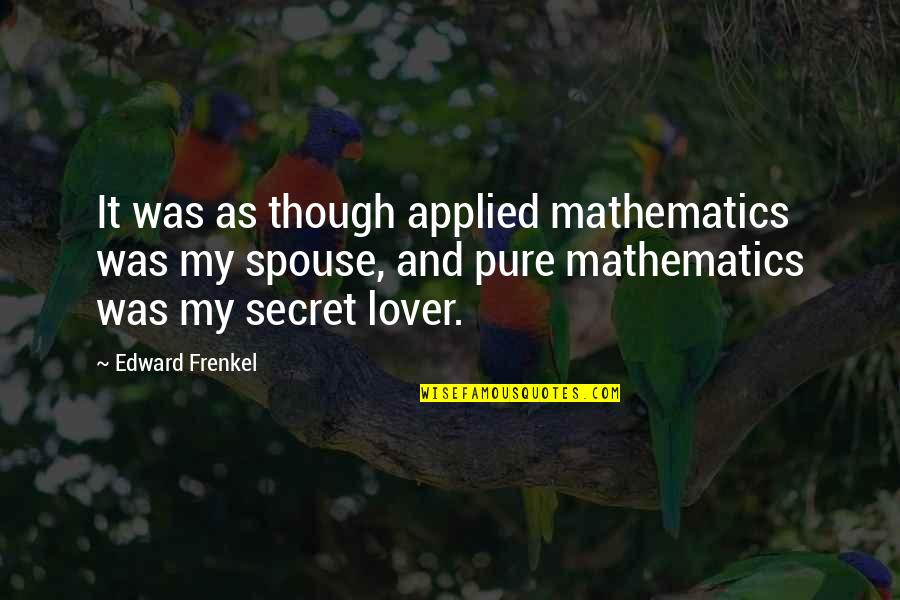 The Best Lover Quotes By Edward Frenkel: It was as though applied mathematics was my