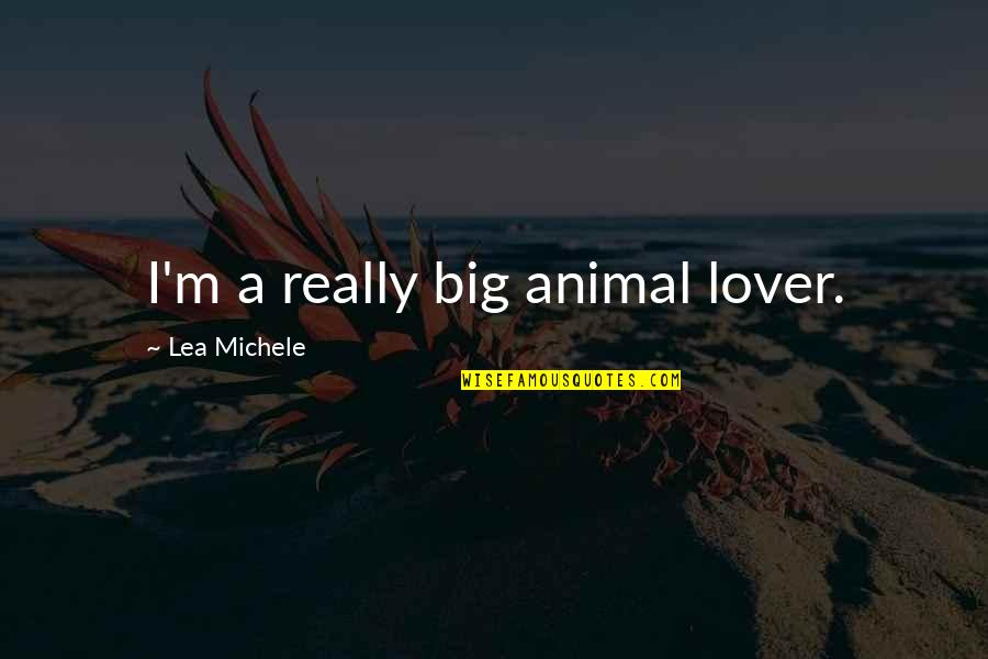 The Best Lover Quotes By Lea Michele: I'm a really big animal lover.