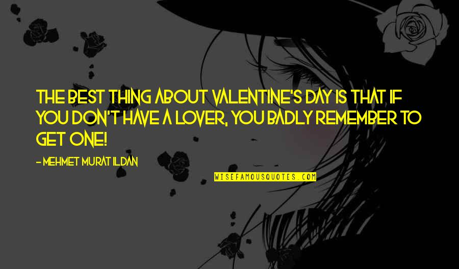 The Best Lover Quotes By Mehmet Murat Ildan: The best thing about Valentine's Day is that