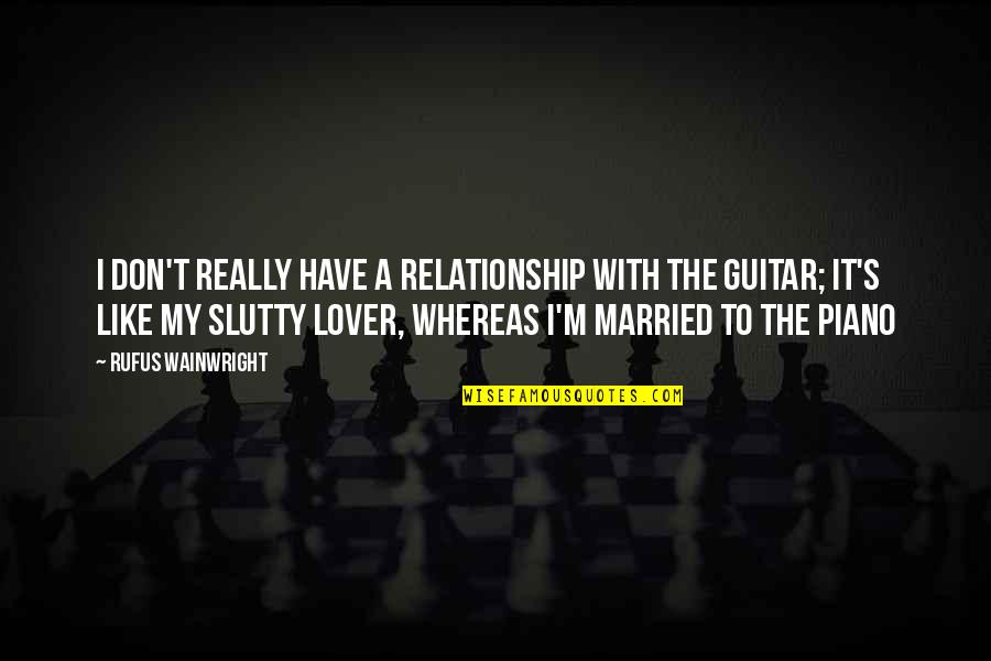 The Best Lover Quotes By Rufus Wainwright: I don't really have a relationship with the