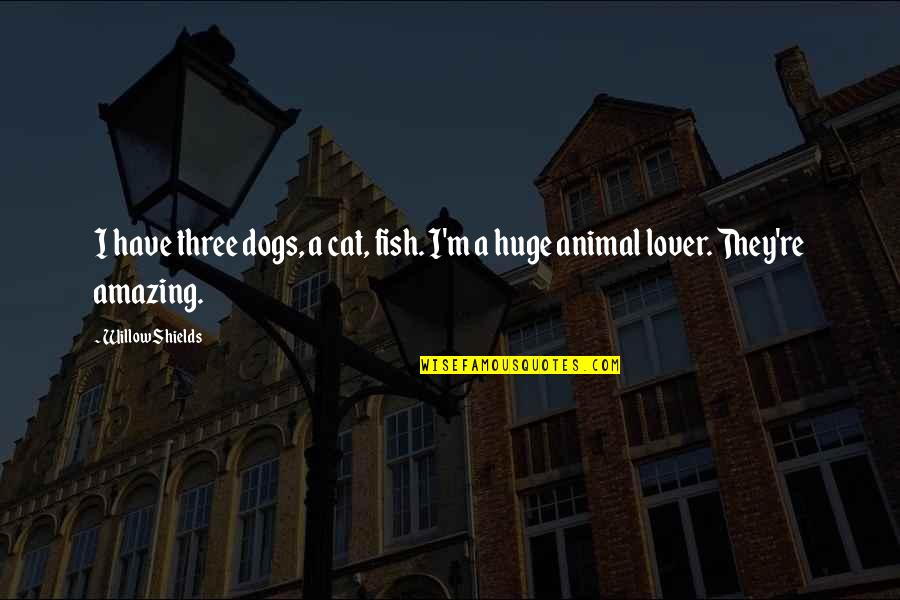 The Best Lover Quotes By Willow Shields: I have three dogs, a cat, fish. I'm