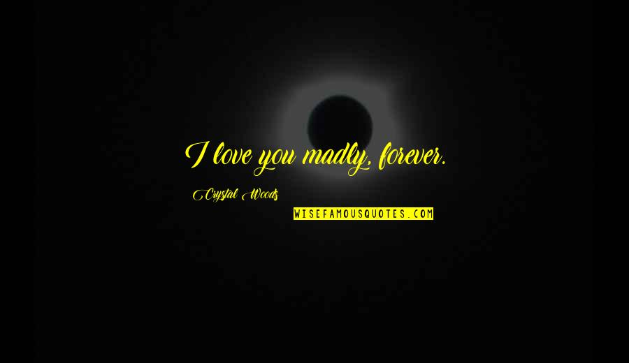 The Best Mad Quotes By Crystal Woods: I love you madly, forever.