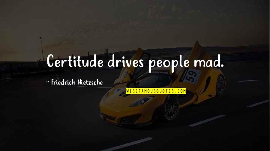 The Best Mad Quotes By Friedrich Nietzsche: Certitude drives people mad.