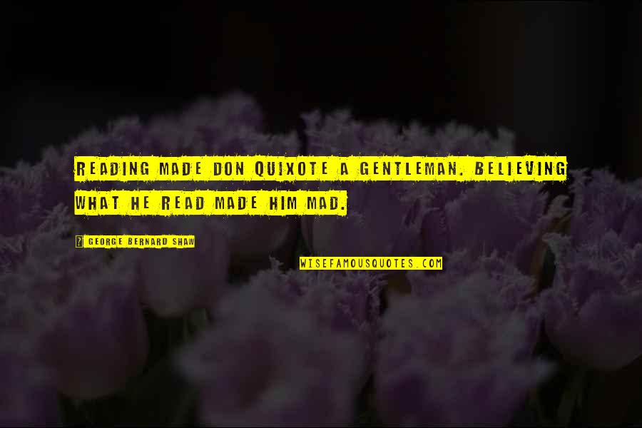 The Best Mad Quotes By George Bernard Shaw: Reading made Don Quixote a gentleman. Believing what