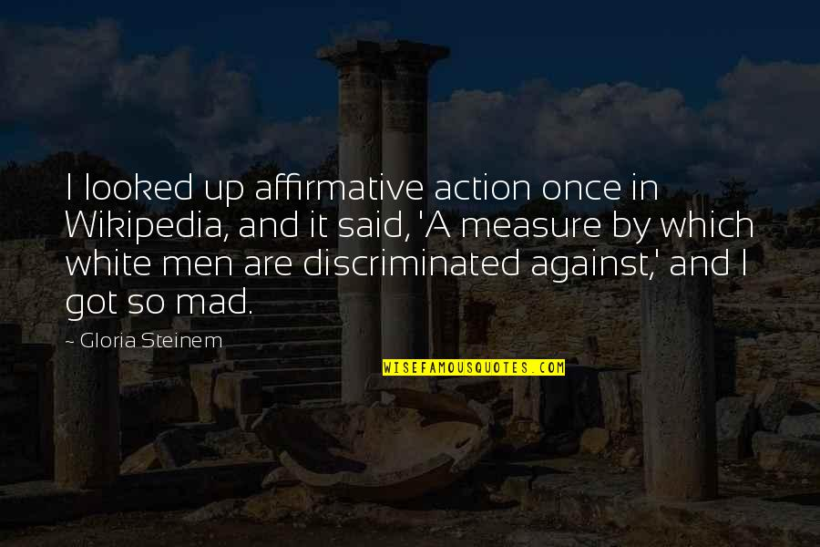 The Best Mad Quotes By Gloria Steinem: I looked up affirmative action once in Wikipedia,