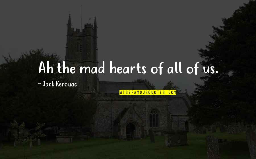 The Best Mad Quotes By Jack Kerouac: Ah the mad hearts of all of us.