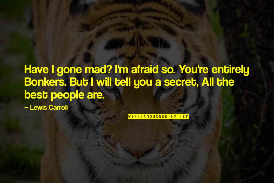 The Best Mad Quotes By Lewis Carroll: Have I gone mad? I'm afraid so. You're