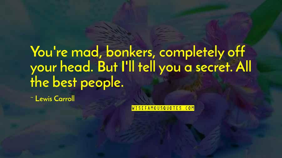 The Best Mad Quotes By Lewis Carroll: You're mad, bonkers, completely off your head. But