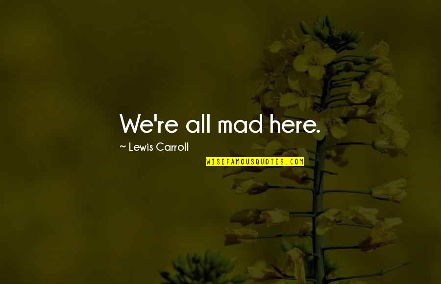 The Best Mad Quotes By Lewis Carroll: We're all mad here.