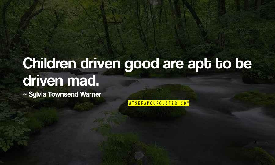The Best Mad Quotes By Sylvia Townsend Warner: Children driven good are apt to be driven