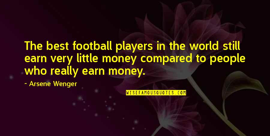 The Best Money Quotes By Arsene Wenger: The best football players in the world still